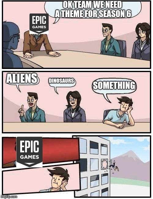 Boardroom Meeting Suggestion Meme | OK TEAM WE NEED A THEME FOR SEASON 6 ALIENS DINOSAURS SOMETHING | image tagged in memes,boardroom meeting suggestion | made w/ Imgflip meme maker