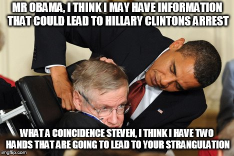 Obama bullies stephen hawking | MR OBAMA, I THINK I MAY HAVE INFORMATION THAT COULD LEAD TO HILLARY CLINTONS ARREST WHAT A COINCIDENCE STEVEN, I THINK I HAVE TWO HANDS THAT | image tagged in obama bullies stephen hawking | made w/ Imgflip meme maker