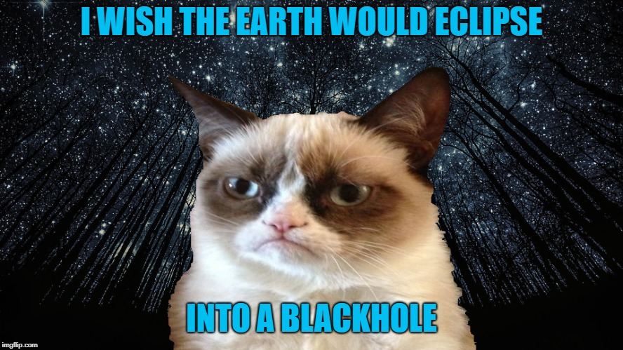 I WISH THE EARTH WOULD ECLIPSE INTO A BLACKHOLE | made w/ Imgflip meme maker