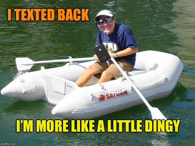 I TEXTED BACK I'M MORE LIKE A LITTLE DINGY | made w/ Imgflip meme maker