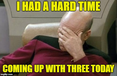 Captain Picard Facepalm Meme | I HAD A HARD TIME COMING UP WITH THREE TODAY | image tagged in memes,captain picard facepalm | made w/ Imgflip meme maker