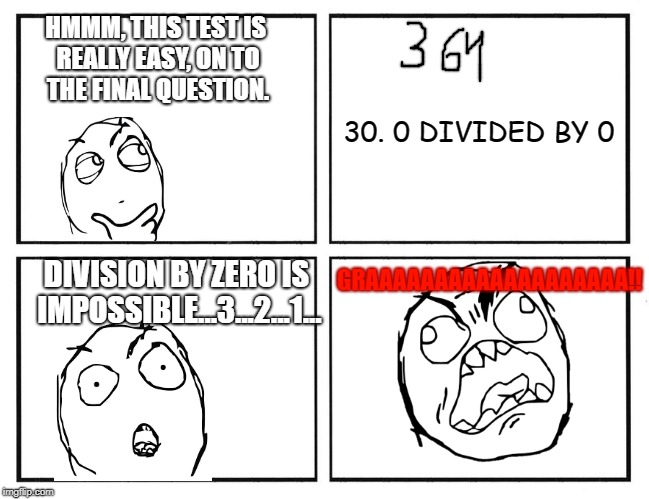 Rage Test | HMMM, THIS TEST IS REALLY EASY, ON TO THE FINAL QUESTION. 30. 0 DIVIDED BY 0 DIVISION BY ZERO IS IMPOSSIBLE...3...2...1... GRAAAAAAAAAAAAAAA | image tagged in rage comics,division,0 divided by 0,rage | made w/ Imgflip meme maker