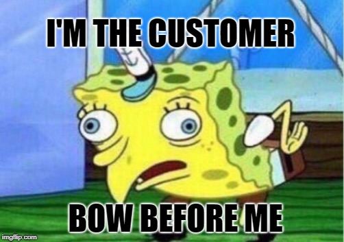 Mocking Spongebob Meme | I'M THE CUSTOMER BOW BEFORE ME | image tagged in memes,mocking spongebob | made w/ Imgflip meme maker