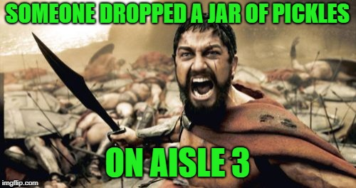 Sparta Leonidas Meme | SOMEONE DROPPED A JAR OF PICKLES ON AISLE 3 | image tagged in memes,sparta leonidas | made w/ Imgflip meme maker