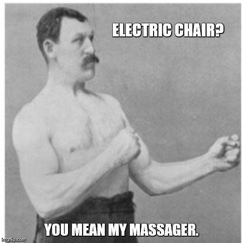 Overly Manly Man Meme | ELECTRIC CHAIR? YOU MEAN MY MASSAGER. | image tagged in memes,overly manly man | made w/ Imgflip meme maker