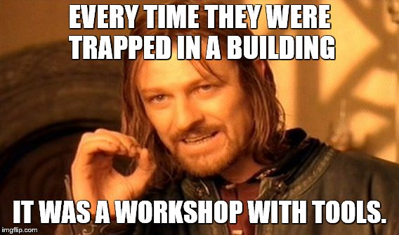 One Does Not Simply Meme | EVERY TIME THEY WERE TRAPPED IN A BUILDING IT WAS A WORKSHOP WITH TOOLS. | image tagged in memes,one does not simply | made w/ Imgflip meme maker