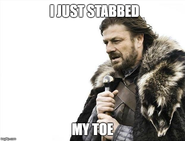 Brace Yourselves X is Coming Meme | I JUST STABBED MY TOE | image tagged in memes,brace yourselves x is coming | made w/ Imgflip meme maker