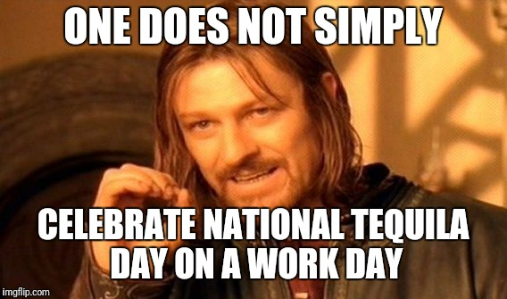 Maybe 20 years ago. :) | ONE DOES NOT SIMPLY CELEBRATE NATIONAL TEQUILA DAY ON A WORK DAY | image tagged in memes,one does not simply | made w/ Imgflip meme maker
