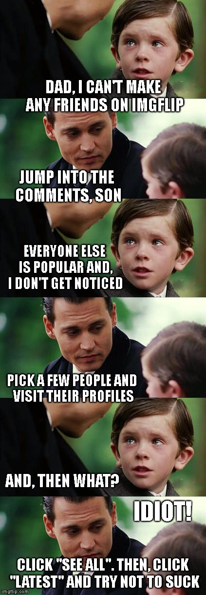 "Somehow, I'm Still Failing | DAD, I CAN'T MAKE ANY FRIENDS ON IMGFLIP CLICK ""SEE ALL"". THEN, CLICK ""LATEST"" AND TRY NOT TO SUCK JUMP INTO THE COMMENTS, SON AND, THEN WHA 