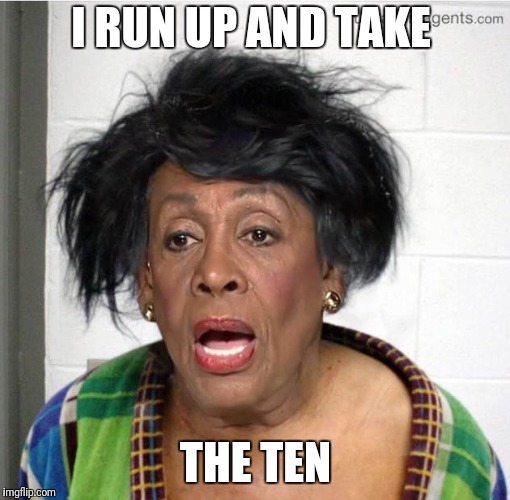 My mom | I RUN UP AND TAKE THE TEN | image tagged in my mom | made w/ Imgflip meme maker