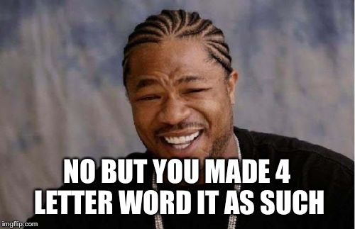Yo Dawg Heard You Meme | NO BUT YOU MADE 4 LETTER WORD IT AS SUCH | image tagged in memes,yo dawg heard you | made w/ Imgflip meme maker