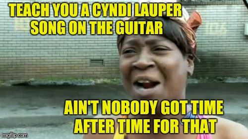Anybody got the time? | TEACH YOU A CYNDI LAUPER SONG ON THE GUITAR AIN'T NOBODY GOT TIME AFTER TIME FOR THAT | image tagged in memes,aint nobody got time for that | made w/ Imgflip meme maker