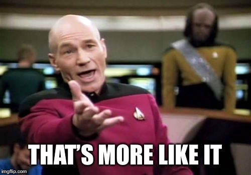 Picard Wtf Meme | THAT'S MORE LIKE IT | image tagged in memes,picard wtf | made w/ Imgflip meme maker