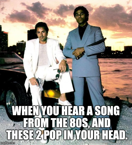 Miami Vice | WHEN YOU HEAR A SONG FROM THE 80S, AND THESE 2 POP IN YOUR HEAD. | image tagged in miami vice | made w/ Imgflip meme maker