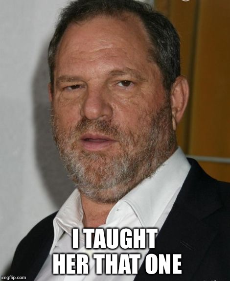 harvey weinstein | I TAUGHT HER THAT ONE | image tagged in harvey weinstein | made w/ Imgflip meme maker