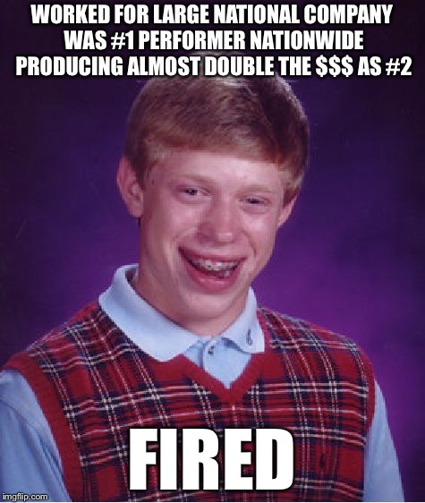 Bad Luck Brian Meme | WORKED FOR LARGE NATIONAL COMPANY WAS #1 PERFORMER NATIONWIDE PRODUCING ALMOST DOUBLE THE $$$ AS #2 FIRED | image tagged in memes,bad luck brian | made w/ Imgflip meme maker