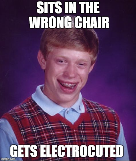 Bad Luck Brian Meme | SITS IN THE WRONG CHAIR GETS ELECTROCUTED | image tagged in memes,bad luck brian | made w/ Imgflip meme maker