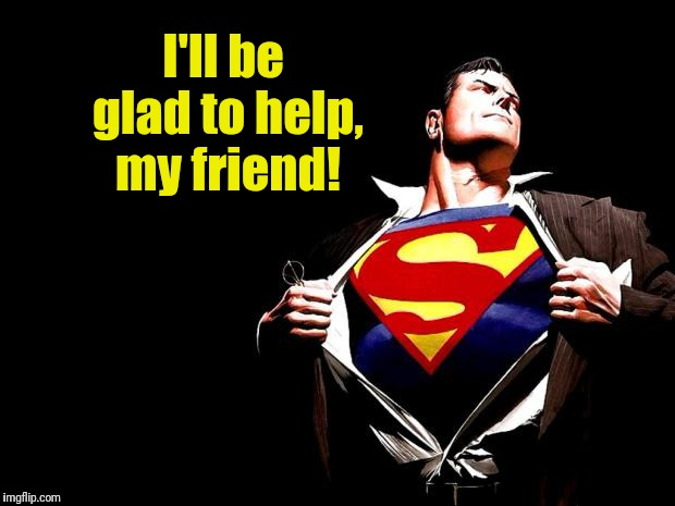 superman | I'll be glad to help, my friend! | image tagged in superman | made w/ Imgflip meme maker