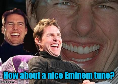 Tom Cruise laugh | How about a nice Eminem tune? | image tagged in tom cruise laugh | made w/ Imgflip meme maker