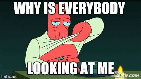 Zoidberg  | WHY IS EVERYBODY LOOKING AT ME | image tagged in zoidberg | made w/ Imgflip meme maker