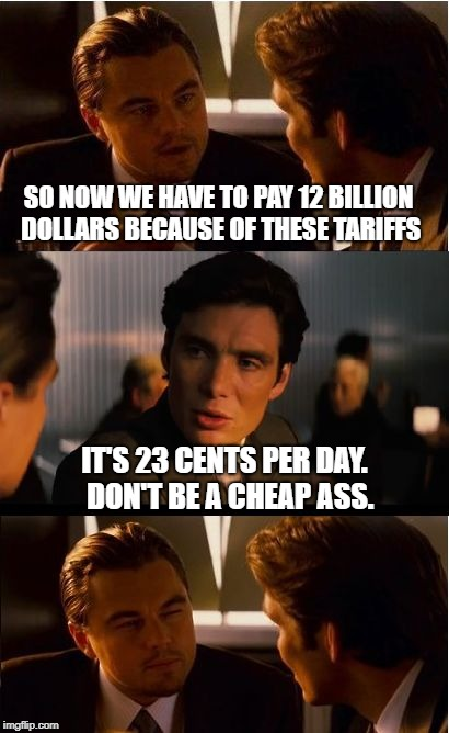 Inception | SO NOW WE HAVE TO PAY 12 BILLION DOLLARS BECAUSE OF THESE TARIFFS IT'S 23 CENTS PER DAY.  DON'T BE A CHEAP ASS. | image tagged in memes,inception,tariffs,farmers,bailout | made w/ Imgflip meme maker