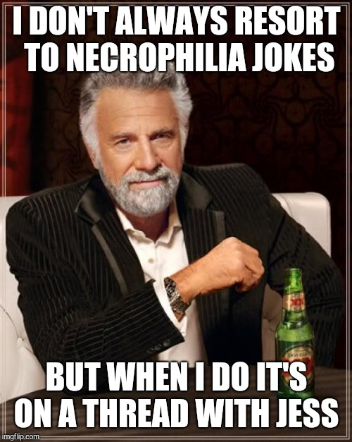 The Most Interesting Man In The World Meme | I DON'T ALWAYS RESORT TO NECROPHILIA JOKES BUT WHEN I DO IT'S ON A THREAD WITH JESS | image tagged in memes,the most interesting man in the world,frog week | made w/ Imgflip meme maker