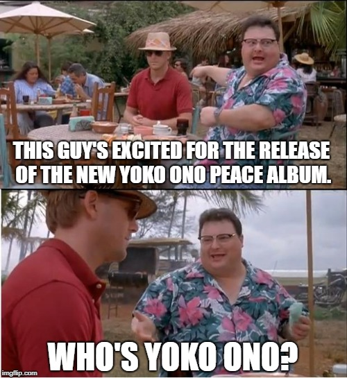 The Age Of Aquarius Is Officially Dead | THIS GUY'S EXCITED FOR THE RELEASE OF THE NEW YOKO ONO PEACE ALBUM. WHO'S YOKO ONO? | image tagged in memes,see nobody cares | made w/ Imgflip meme maker
