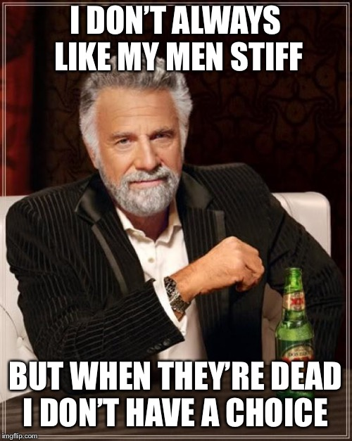 The Most Interesting Man In The World Meme | I DON'T ALWAYS LIKE MY MEN STIFF BUT WHEN THEY'RE DEAD I DON'T HAVE A CHOICE | image tagged in memes,the most interesting man in the world | made w/ Imgflip meme maker