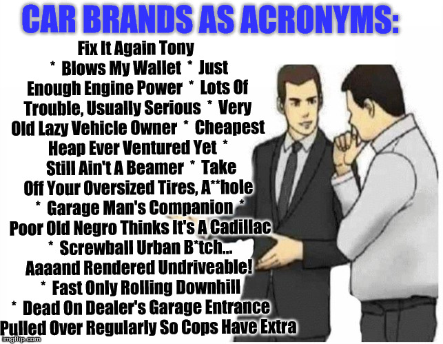 Auto Humor - Brands as abbreviations... | Fix It Again Tony  *  Blows My Wallet  *  Just Enough Engine Power  *  Lots Of Trouble, Usually Serious  *  Very Old Lazy Vehicle Owner  *   | image tagged in car salesman slaps hood of car,auto,humor | made w/ Imgflip meme maker