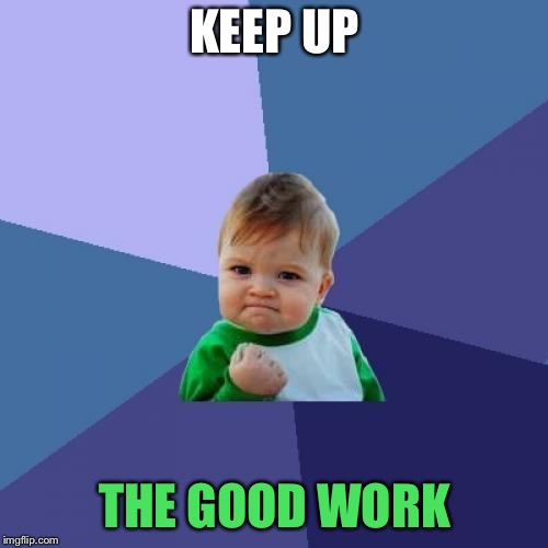 Success Kid Meme | KEEP UP THE GOOD WORK | image tagged in memes,success kid | made w/ Imgflip meme maker