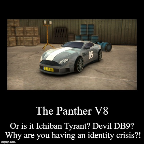 Make up your mind, DevilPantherTyrant. | The Panther V8 | Or is it Ichiban Tyrant? Devil DB9? Why are you having an identity crisis?! | image tagged in funny,demotivationals,burnin' rubber,identity crisis | made w/ Imgflip demotivational maker