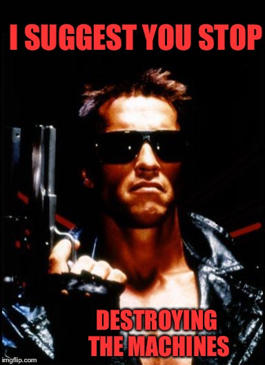 terminator arnold schwarzenegger | I SUGGEST YOU STOP DESTROYING THE MACHINES | image tagged in terminator arnold schwarzenegger | made w/ Imgflip meme maker