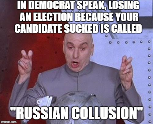 "Democrats: More Unintentionally Funny And Irrelevant With Each Passing Day | IN DEMOCRAT SPEAK, LOSING AN ELECTION BECAUSE YOUR CANDIDATE SUCKED IS CALLED ""RUSSIAN COLLUSION"" 