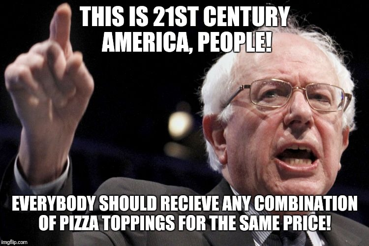 Bernie Sanders | THIS IS 21ST CENTURY AMERICA, PEOPLE! EVERYBODY SHOULD RECIEVE ANY COMBINATION OF PIZZA TOPPINGS FOR THE SAME PRICE! | image tagged in bernie sanders | made w/ Imgflip meme maker