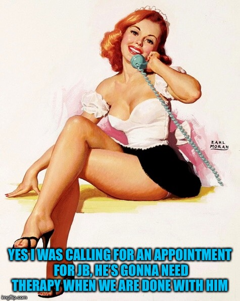 YES I WAS CALLING FOR AN APPOINTMENT FOR JB, HE'S GONNA NEED THERAPY WHEN WE ARE DONE WITH HIM | made w/ Imgflip meme maker