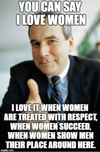 Good Guy Boss | YOU CAN SAY I LOVE WOMEN I LOVE IT WHEN WOMEN ARE TREATED WITH RESPECT, WHEN WOMEN SUCCEED, WHEN WOMEN SHOW MEN THEIR PLACE AROUND HERE. | image tagged in good guy boss | made w/ Imgflip meme maker