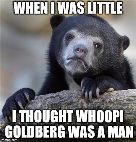Confession Bear Meme | WHEN I WAS LITTLE I THOUGHT WHOOPI GOLDBERG WAS A MAN | image tagged in memes,confession bear | made w/ Imgflip meme maker