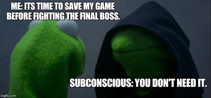 Evil Kermit Meme | ME: ITS TIME TO SAVE MY GAME BEFORE FIGHTING THE FINAL BOSS. SUBCONSCIOUS: YOU DON'T NEED IT. | image tagged in memes,evil kermit | made w/ Imgflip meme maker
