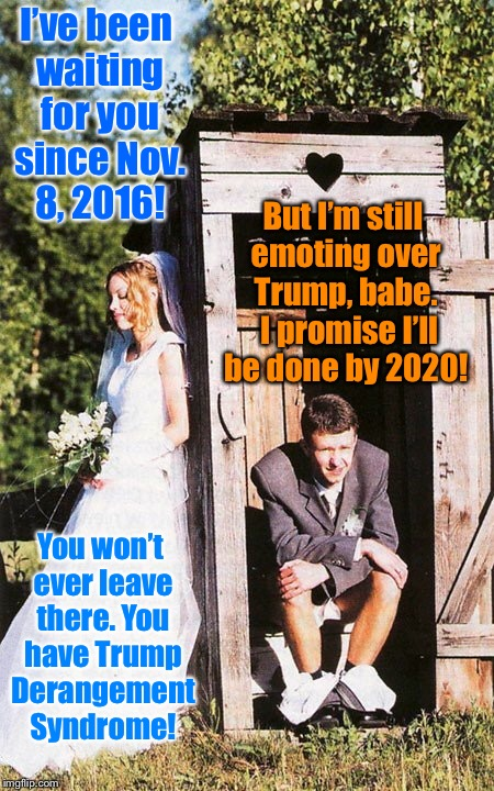 Do you suffer from someone who enjoys TDS / Trump Derangement Syndrome? | I've been waiting for you since Nov. 8, 2016! But I'm still emoting over Trump, babe.  I promise I'll be done by 2020! You won't ever leave  | image tagged in memes,couple outhouse,trump derangement syndrome,funny memes | made w/ Imgflip meme maker