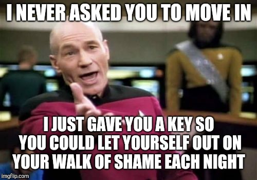 Picard Wtf Meme | I NEVER ASKED YOU TO MOVE IN I JUST GAVE YOU A KEY SO YOU COULD LET YOURSELF OUT ON YOUR WALK OF SHAME EACH NIGHT | image tagged in memes,picard wtf | made w/ Imgflip meme maker