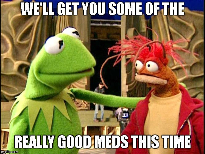 WE'LL GET YOU SOME OF THE REALLY GOOD MEDS THIS TIME | made w/ Imgflip meme maker