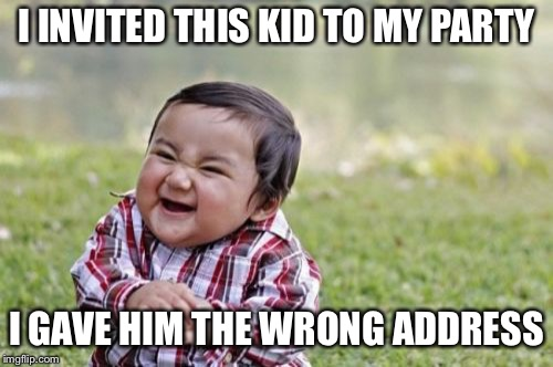 Evil Toddler Meme | I INVITED THIS KID TO MY PARTY I GAVE HIM THE WRONG ADDRESS | image tagged in memes,evil toddler | made w/ Imgflip meme maker