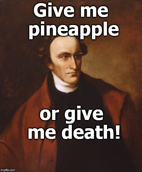 Patrick Henry Meme | Give me pineapple or give me death! | image tagged in memes,patrick henry | made w/ Imgflip meme maker