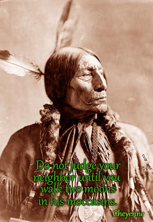 Cheyenne Indian Quote |  Do not judge your; neighbor until you; walk two moons; in his moccasins. Cheyenne | image tagged in native american,native americans,american indians,tribe,chief | made w/ Imgflip meme maker