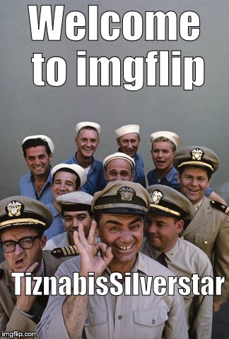 McHale's Navy | Welcome to imgflip TiznabisSilverstar | image tagged in mchale's navy | made w/ Imgflip meme maker