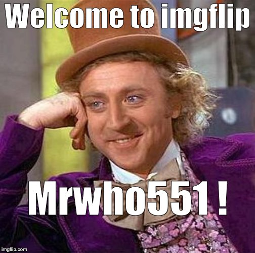 Creepy Condescending Wonka Meme | Welcome to imgflip Mrwho551 ! | image tagged in memes,creepy condescending wonka | made w/ Imgflip meme maker