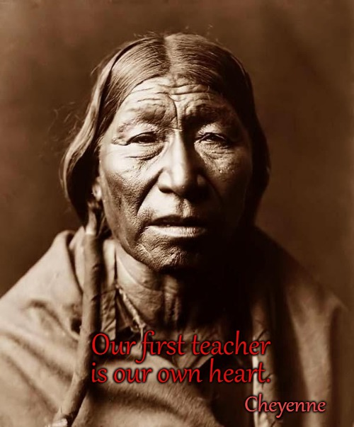 Cheyenne Indian Saying |  Our first teacher; is our own heart. Cheyenne | image tagged in native american,native americans,american indians,tribe,chief | made w/ Imgflip meme maker