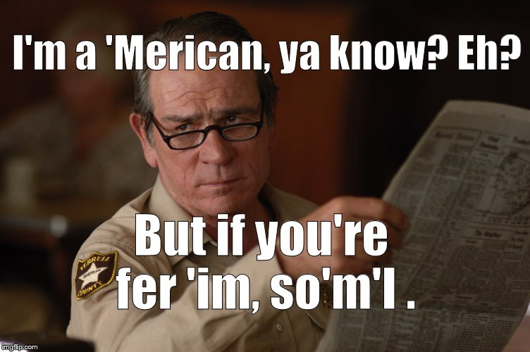 say what? | I'm a 'Merican, ya know? Eh? But if you're fer 'im, so'm'I . | image tagged in say what | made w/ Imgflip meme maker