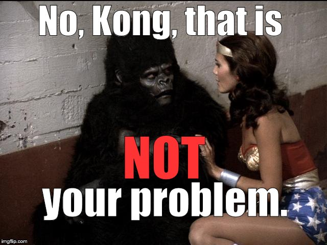 No, Kong, that is your problem. NOT | made w/ Imgflip meme maker
