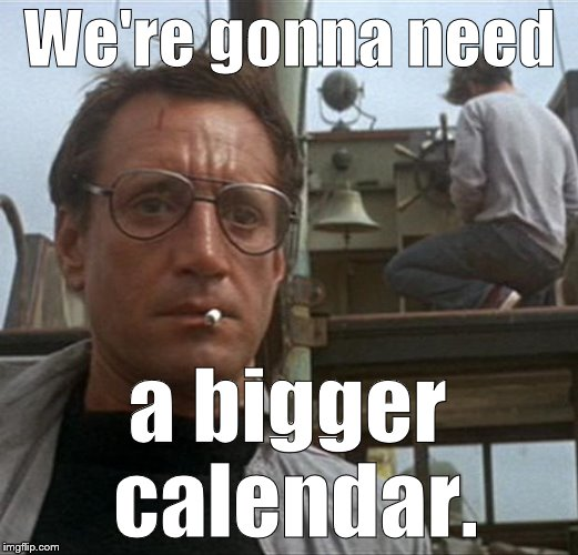 jaws | We're gonna need a bigger calendar. | image tagged in jaws | made w/ Imgflip meme maker